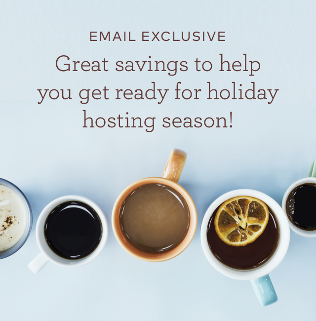 EMAIL EXCLUSIVE Great savings to help you get ready for the holiday hosting season!