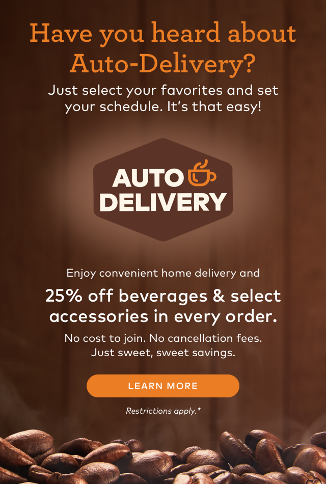 Have you heard about Auto-Delivery? Just select your favorite and set your schedule. It's that easy! AUTO DELIVERY Enjoy convenient home delivery and 25% off beverages & select accessories in every order. No cost to join. No cancellation fees. Just sweet, sweet savings. LEARN MORE Restrictions apply.*