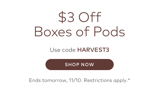 $3 Off Boxes of Pods Use code HARVEST3 SHOP NOW Ends tomorrow, 11/10. Restrictions apply.*