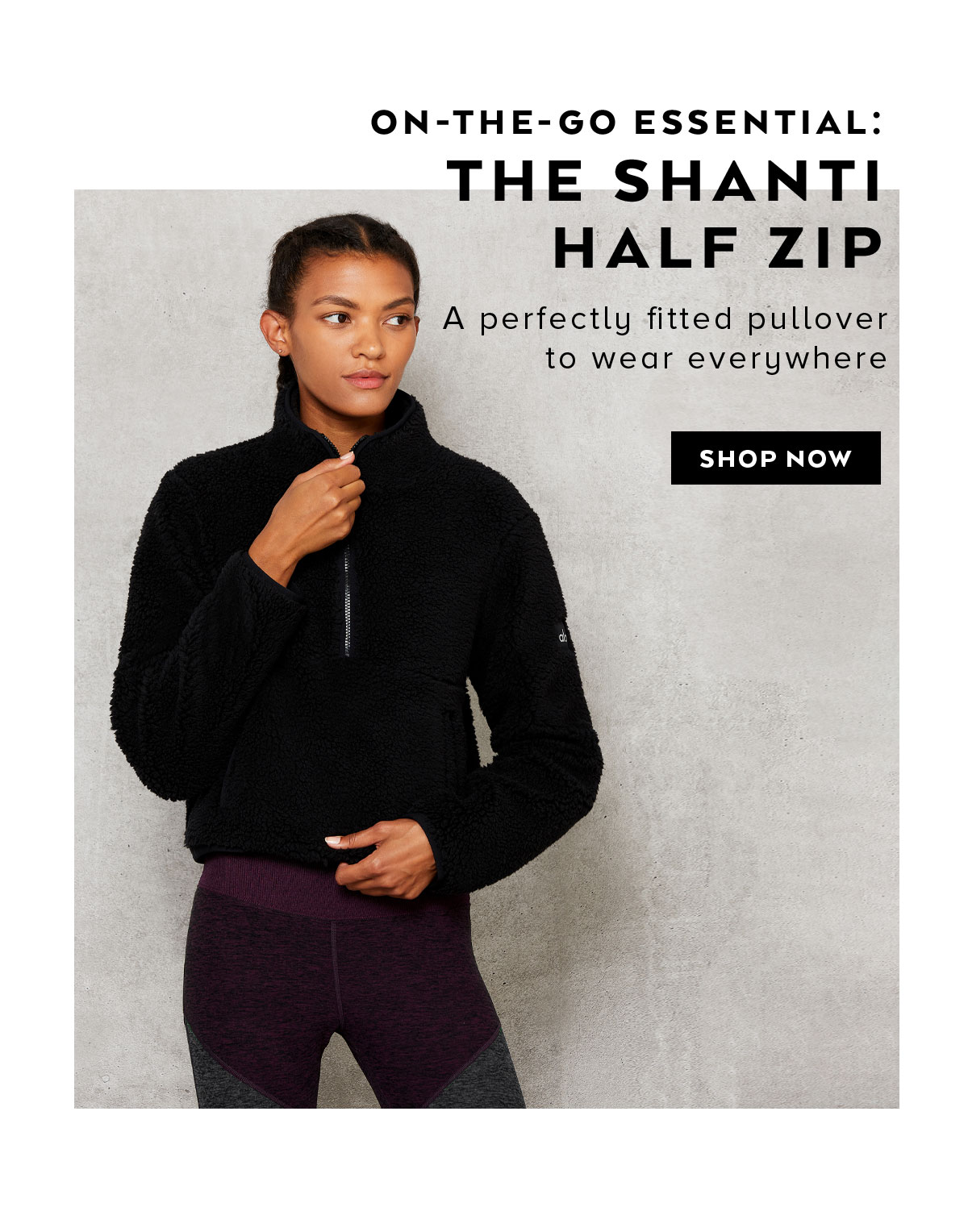 ON-THE-GO ESSENTIAL: THE SHANTI HALF ZIP. A perfectly fitted pullover to wear everywhere. SHOP NOW