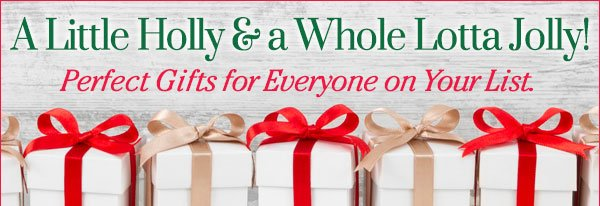 A Little Holly and a Whole Lotta Jolly! Perfect Gifts for Everyone on Your List - Shop Now! >>