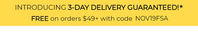 Introducing 3-day delivery guaranteed!* FREE on orders $49+ with code NOV19FSA.