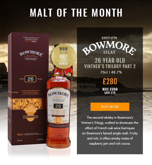 MALT OF THE MONTH  Bowmore 26 Year Old Vintner's Trilogy Part 2 single malt Scotch whisky 70cl | 48.7%  £280 (was £350) save £70  BUY NOW: https://www.thewhiskyexchange.com/feature/maltofthemonth  The second whisky in Bowmore's Vintner's Trilogy, crafted to showcase the effect of French oak wine barriques on Bowmore's famed single malt. Fruity and rich, it offers smoky notes of raspberry jam and rich cocoa.