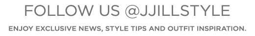 Follow us @JJillStyle. Enjoy exclusive news, style tips and outfit inspiration »