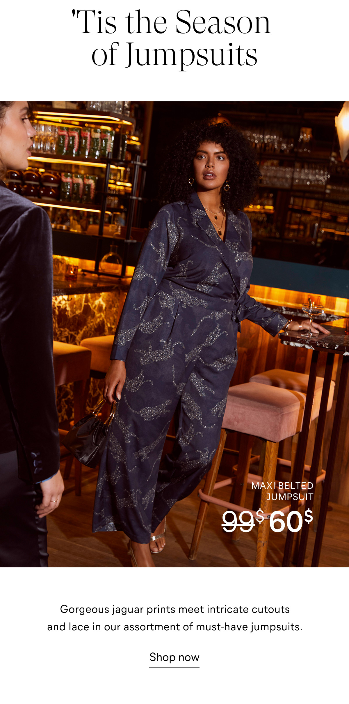 'Tis the Season of Jumpsuits Gorgeous jaguar prints meet intricate cutouts and lace in our assortment of must-have jumpsuits. Shop now