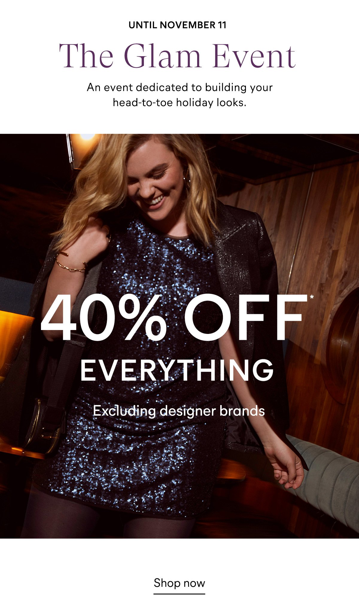 Until November 11  The Glam Event An event dedicated to building your head-to-toe holiday looks  40% off*  Everything (excluding designer brands)  Shop now
