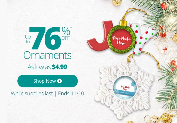 Up to 76% Off Ornaments As low as $4.99 While supplies last Ends 11/10