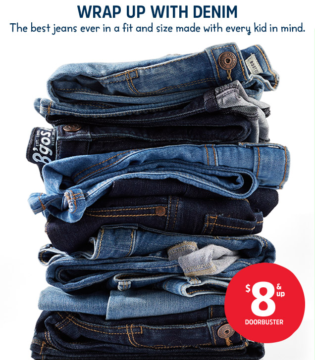 WRAP UP WITH DENIM | The best jeans ever in a fit and size made with every kid in mind. $8 & up DOORBUSTER