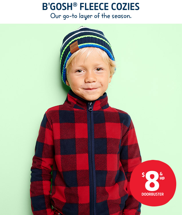 B'GOSH® FLEECE COZIES | Our go-to layer of the season. $8 & up DOORBUSTER