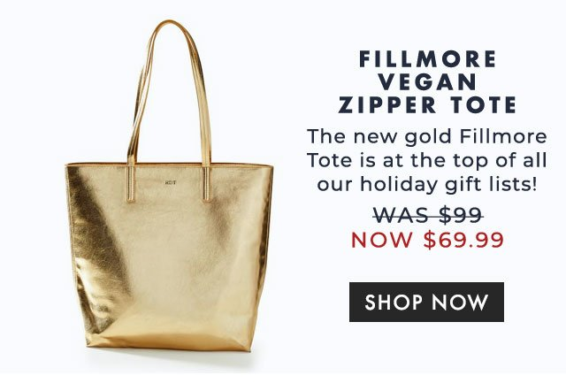 FILLMORE VEGAN ZIPPER TOTE - The new gold Fillmore Tote is at the top of all our holiday gift lists! - was $99 now $69.99 - SHOP NOW