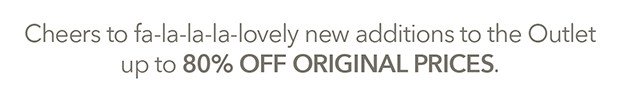Cheers to fa-la-la-la-lovely new additions to the Outlet up to 80% OFF ORIGINAL PRICES.