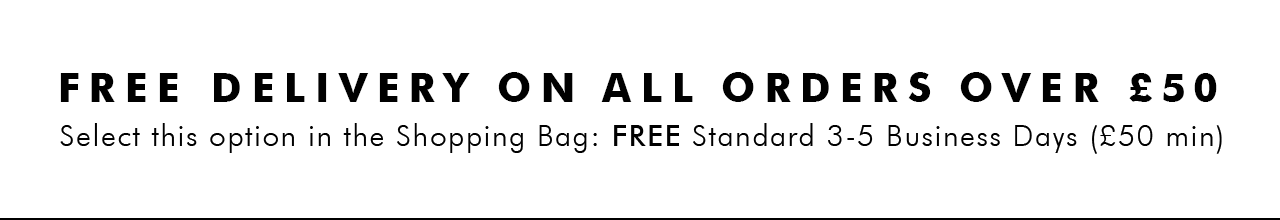 FREE DELIVERY ON ALL ORDERS OVER £50   Select this option in the Shopping Bag: FREE Standard 3-5 Business Days (£50 min)