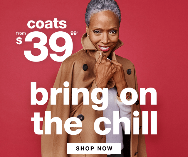 Coats from $39.99* Bring on the Chill - Shop Now