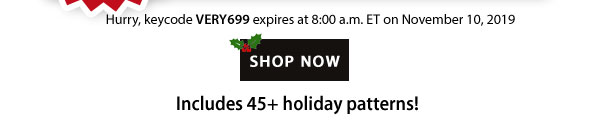 Hurry, keycode VERY699 expires at 8:00 a.m. ET on November 10, 2019 | SHOP NOW | Includes 45+ holiday patterns!