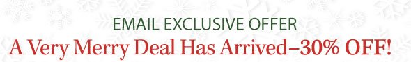 EMAIL EXCLUSIVE OFFER | A Very Merry Deal Has Arrived -- 30% OFF!