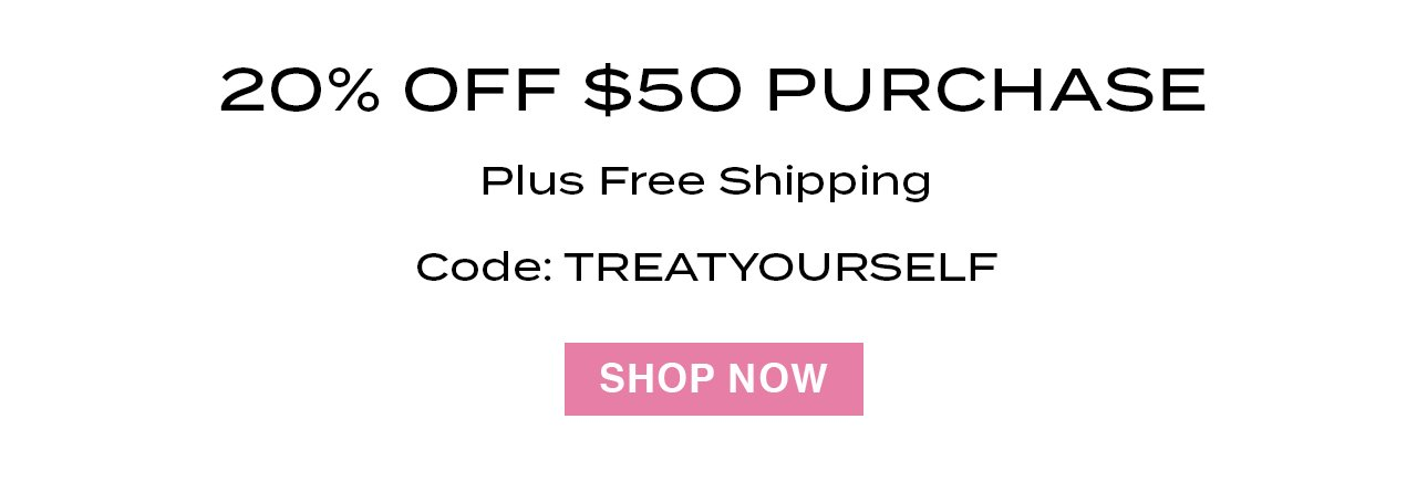 20% off any $50 purchase + free shipping. Code: TREATYOURSELF. SHOP NOW