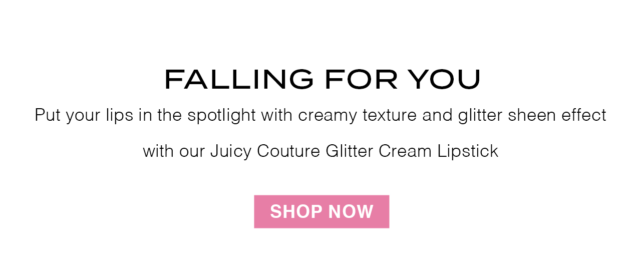 FALLING FOR YOU. Have it all! Put lips in the spotlight with creamy texture and glitter sheen effect with out Juicy Couture Glitter Cream Lipstick. SHOP NOW