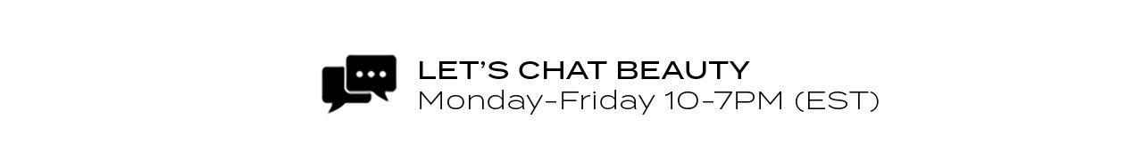 LET'S CHAT BEAUTY Monday-Friday 10-7PM (EST)