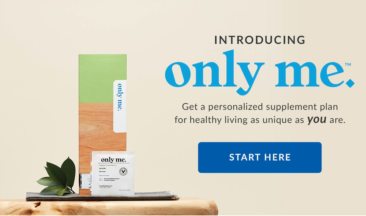 Introducing only me. | Get a personalized plan for healthy living as unique as you are. | START HERE