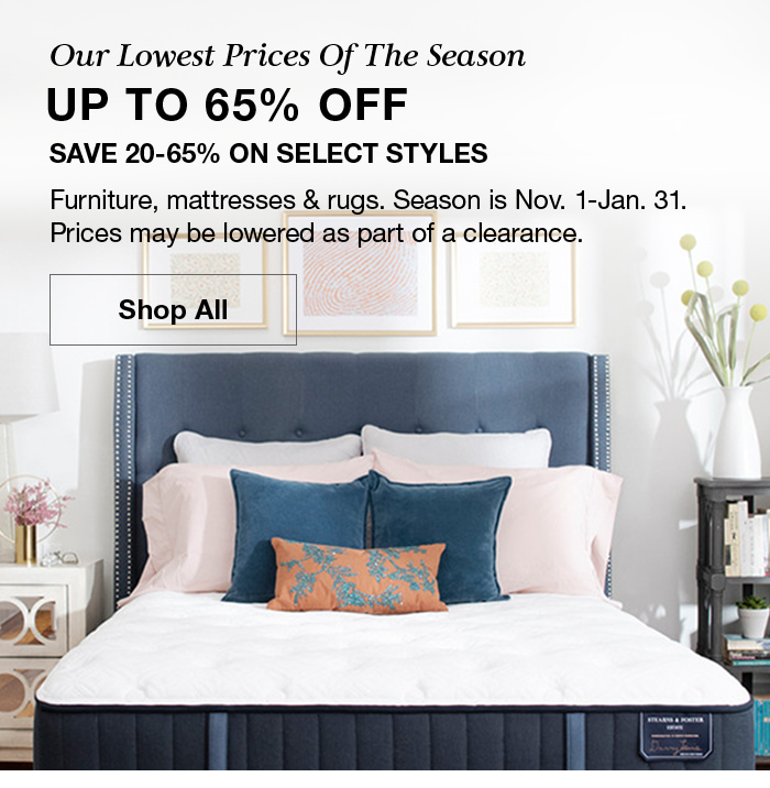 Our Lowest Prices of The Season, Up to 65 percent off, Save 20-65 percent on Select Styles, Furniture, mattresses and rugs, Season is Nov. 1-Jan. 31. Shop All