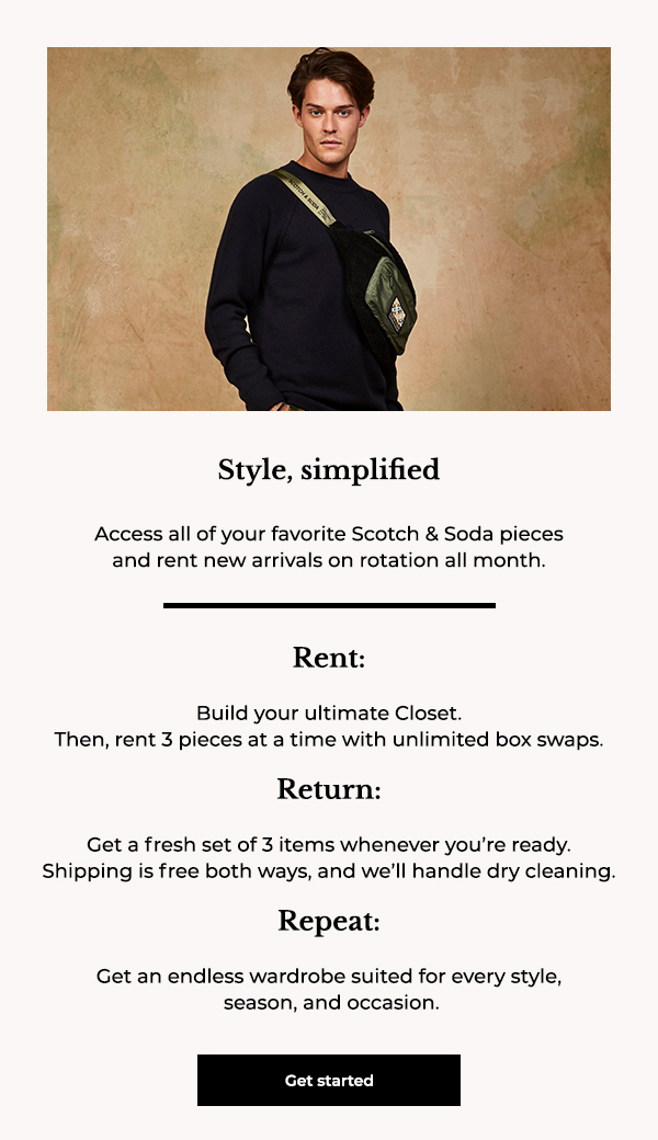 Style, simplified. Access all of your favorite Scotch & Soda pieces and rent new arrivals on rotation all month. Rent: Build your ultimate Closet. Then, rent 3 pieces at a time with unlimited box swaps. Return: Get a fresh set of 3 items whenever you're ready. Shipping is free both ways, and we'll handle dry cleaning. Repeat: Get an endless wardrobe suited for every style, season, and occasion.
