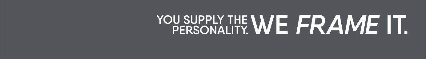 You Supply the Personality. We Frame It.