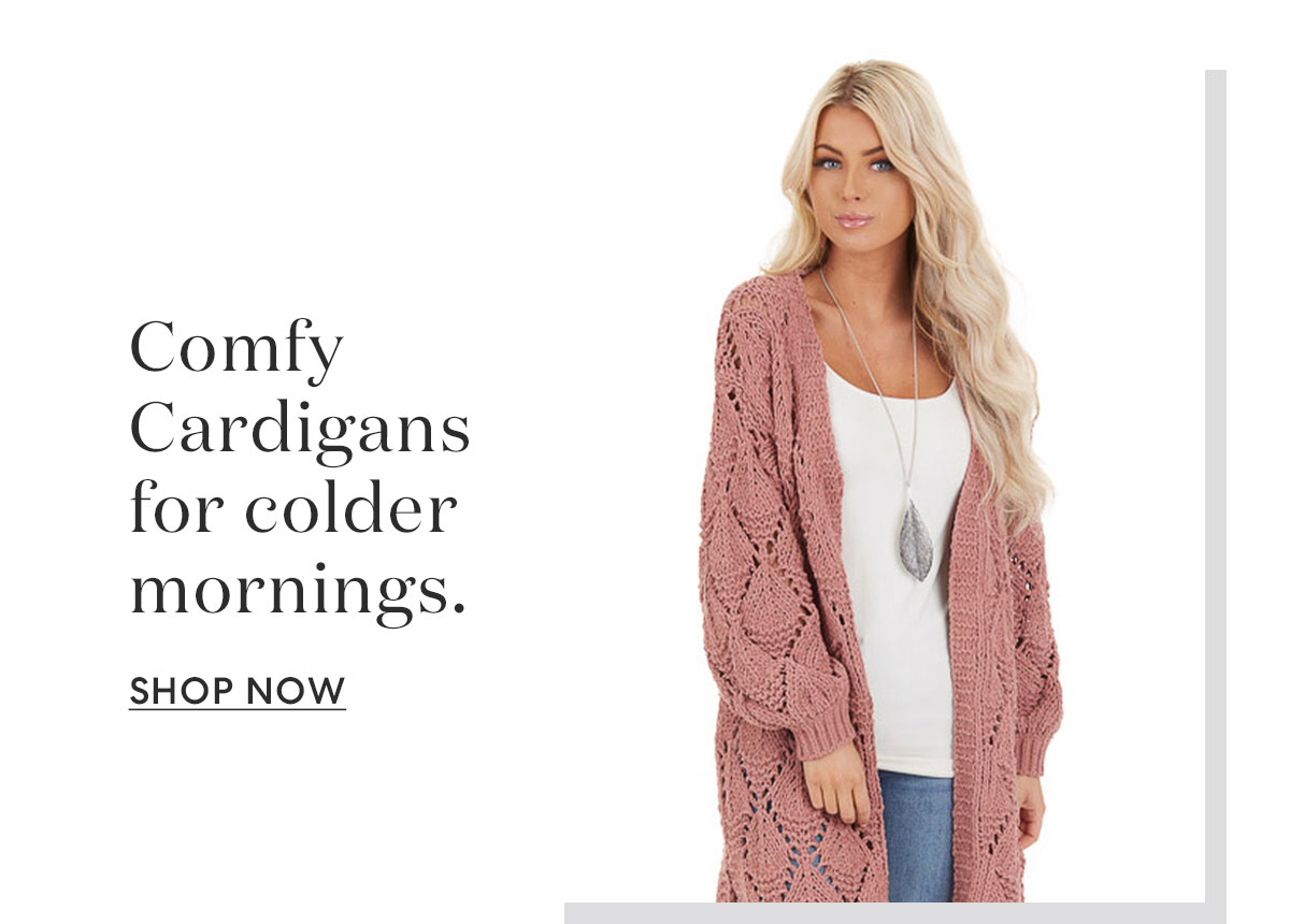 Comfy Cardigans for colder mornings. | SHOP NOW