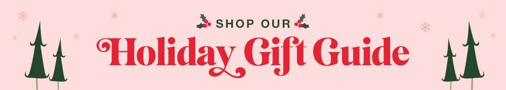 SHOP OUR HOLIDAY GIFT GUIDE SHOP NOW >