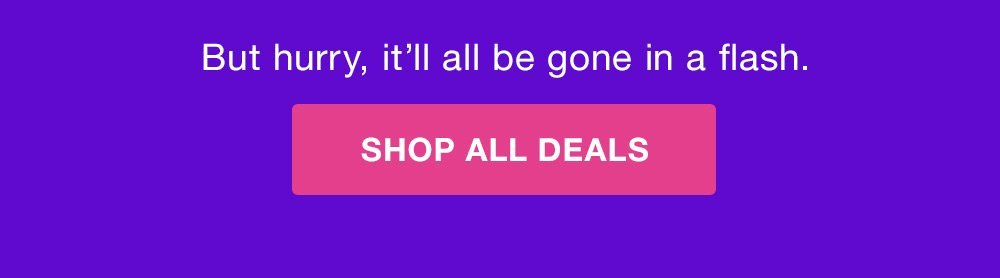 But hurry, it'll be hone in a flash. SHOP ALL DEAL >