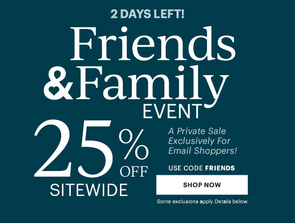 2 DAYS ONLY Friends & Family EVENT 25% OFF SITEWIDE  USE CODE FRIENDS SHOP NOW