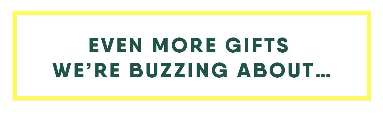 EVEN MORE GIFTS WE'RE BUZZING ABOUT...