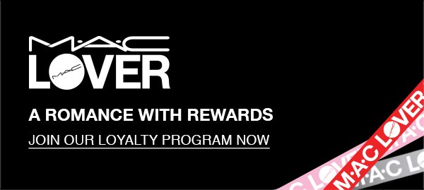 M·A·C LOVER A ROMANCE WITH REWARDS. Join our loyalty program now.