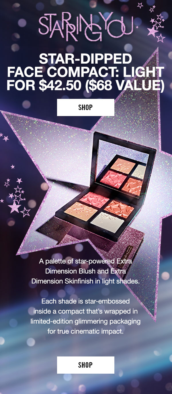 STARRING YOU  STAR-DIPPED FACE COMPACT: LIGHT FOR $24.50 ($68 Value)  SHOP  A palette of star-powered Extra Dimension Blush, Extra Dimension Skinfinish and Extra Dimension Bronzing Powder in light shades.    Each shade is star-embossed inside a compact that's wrapped in limited-edition glimmering packaging for true cinematic impact.  SHOP