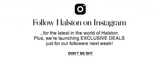 Follow Halston on Instagram for Exclusive Deals