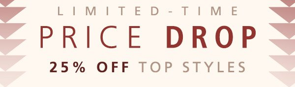 LIMITED TIME PRICE DROP |  25% OFF TOP STYLES