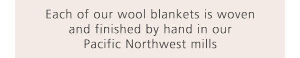 Each of our wool blankets is woven and finished by hand in our Pacific Northwest mills
