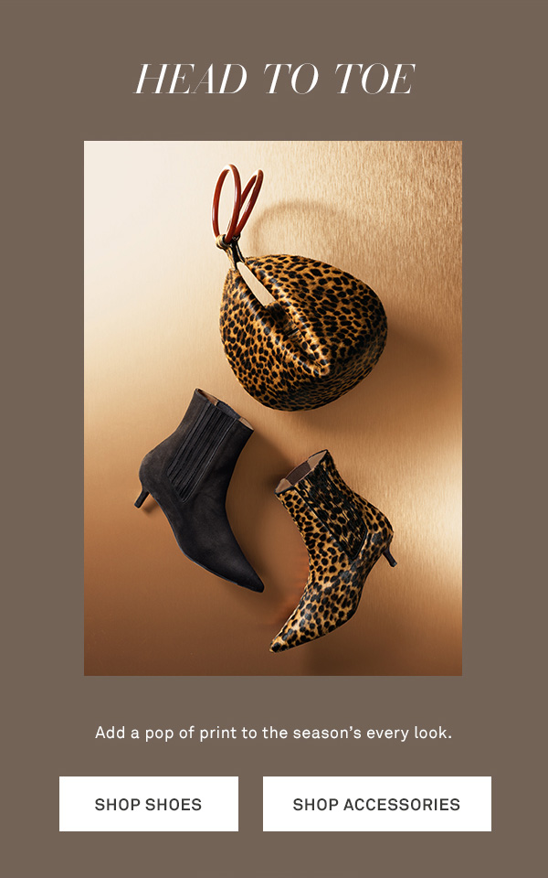 Head-to-Toe - Add a pop of print to the season's every look. - [SHOP SHOES] - [SHOP ACCESSORIES]