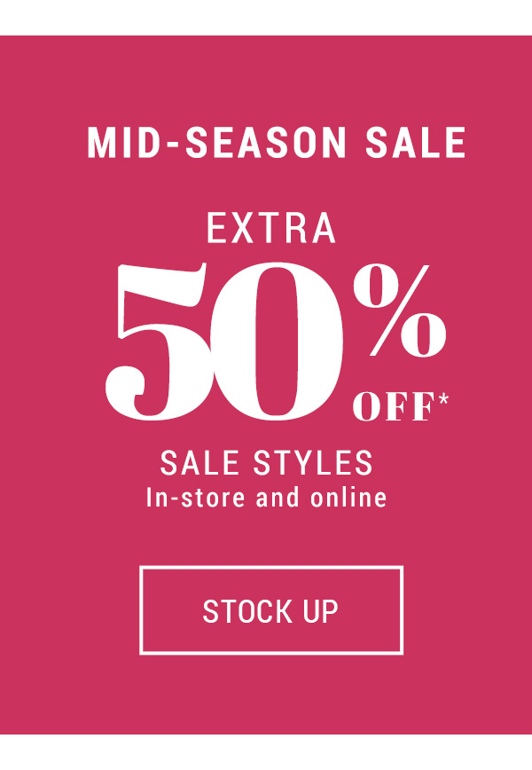 Mid-season sale Extra 50% off* sale styles  In-store & online