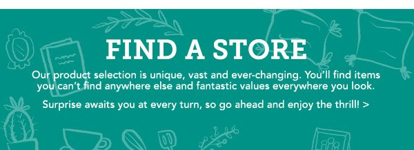 FIND A STORE | Our product selection is unique, vast and ever-changing. You'll find items you can't find anywhere else and fantastic values everywhere you look. Surprise awaits you at every turn, so go ahead and enjoy the thrill!
