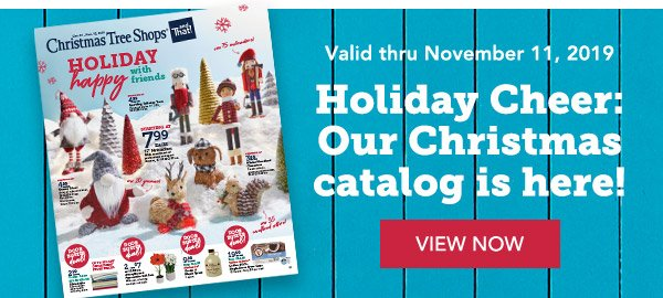 Valid thru November 11, 2019 | Holiday Cheer: Our Christmas catalog is here! | VIEW NOW