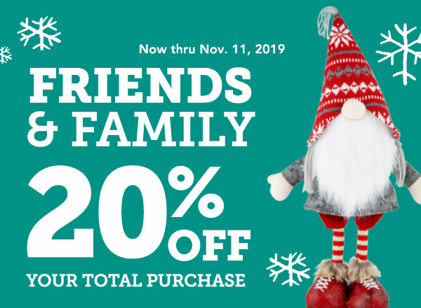 Now thru Nov. 11, 2019 | FRIENDS & FAMILY 20% OFF YOUR TOTAL PURCHASE