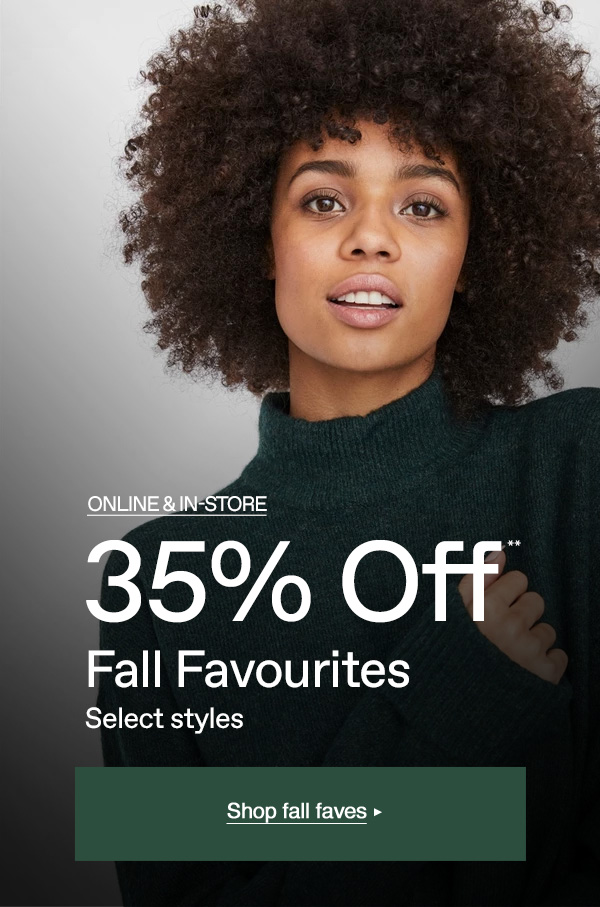 Online & In-store   35% OFF   FALL FAVOURITES   Shop now>         Stock up on need-now knits, coats, blouses and more for less.