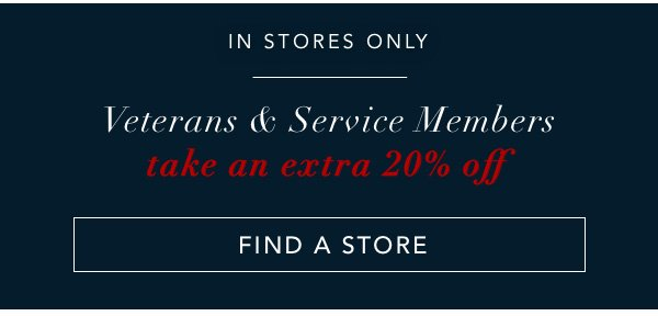 IN STORES ONLY. Veterans and Service Members take an extra 20% off. FIND A STORE