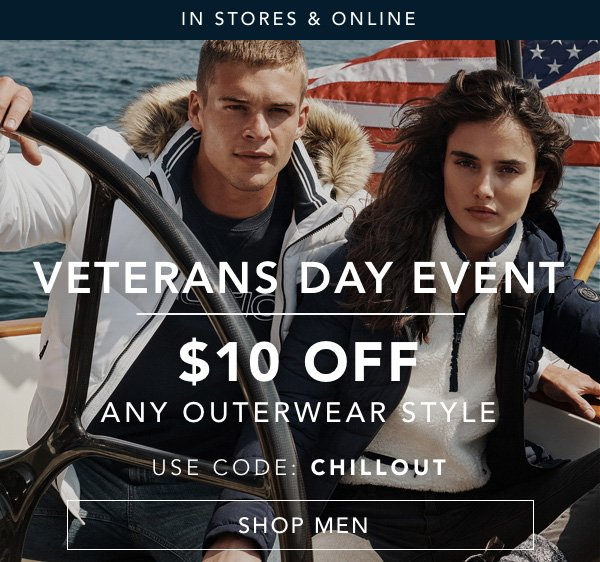 In Stores and Online. VETERANS DAY EVENT - $10 OFF ANY OUTERWEAR STYLE: Use Code CHILLOUT. SHOP MEN
