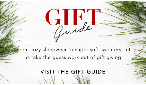 GIFT GUIDE. From cozy sleepwear to super-soft sweaters, let us take the guess work out of gift giving. VISIT THE GIFT GUIDE.