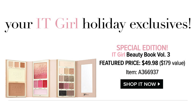 your IT Girl holiday exclusives! - SPECIAL EDITION! - IT Girl Beauty Book Vol. 3 - FEATURED PRICE: $49.98 - $179 value - Item: A366937 - SHOP IT NOW >
