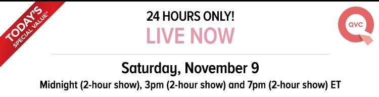 TODAY'S SPECIAL VALUE - QVC - 24 HOURS ONLY! - LIVE NOW - Saturday, November 9 - Midnight - 2-hour show, 3pm - 2-hour show - and 7pm - 2-hour show - ET