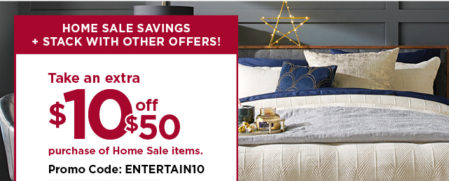 take an extra $10 off your $50 or more purchase of home sale items when you enter the promo code ENTERTAIN10 at checkout. ends november 17. see details and exclusions below.