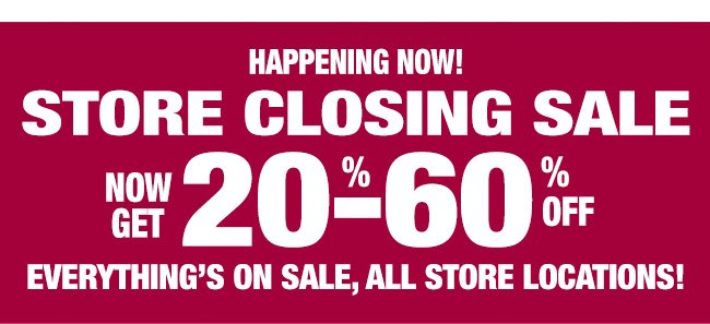 HAPPENING NOW! STORE CLOSING SALE NOW GET 20%-60% OFF EVERYTHING'S ON SALE, ALL STORE LOCATIONS!