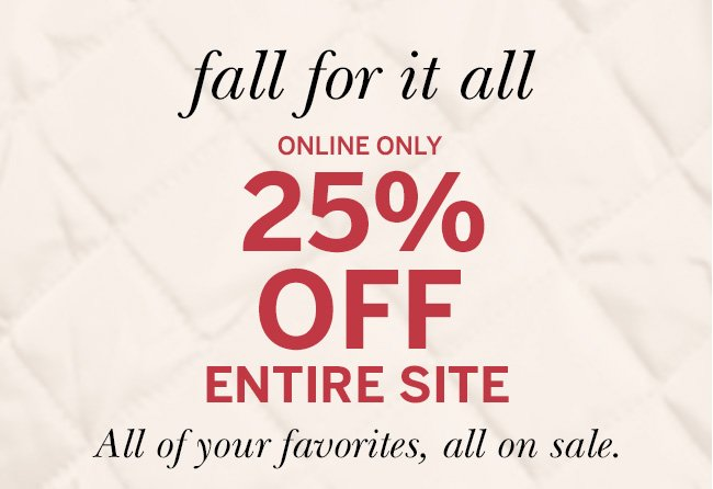 fall for it all ONLINE ONLY 25% OFF ENTIRE SITE. All of your favorites, all on sale. Prices as marked.